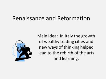 Renaissance and Reformation Main Idea: In Italy the growth of wealthy trading cities and new ways of thinking helped lead to the rebirth of the arts and.