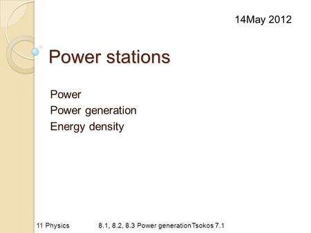 Power stations Power Power generation Energy density 14May 2012 11 Physics8.1, 8.2, 8.3 Power generationTsokos 7.1.