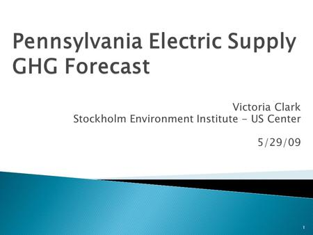 Pennsylvania Electric Supply GHG Forecast 1 Victoria Clark Stockholm Environment Institute - US Center 5/29/09.