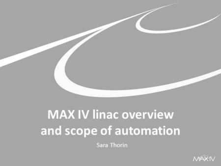 MAX IV linac overview and scope of automation Sara Thorin.