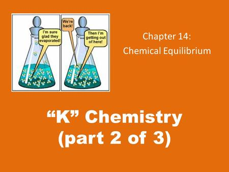 """K"" Chemistry (part 2 of 3) Chapter 14: Chemical Equilibrium."