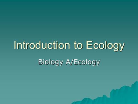 Introduction to Ecology Biology A/Ecology. What is Ecology?  Ecology is the scientific study of how organisms interact with each other and their environment.