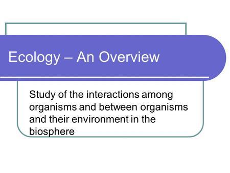 Study of the interactions among organisms and between organisms and their environment in the biosphere Ecology – An Overview.