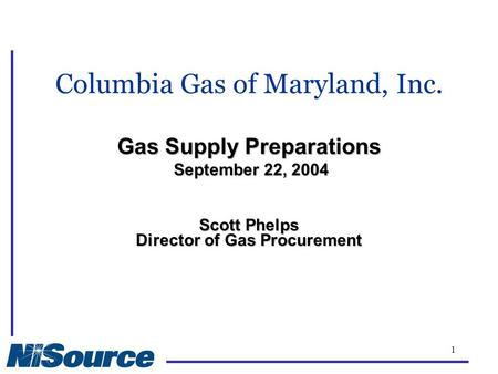 1 Gas Supply Preparations September 22, 2004 Columbia Gas of Maryland, Inc. Gas Supply Preparations September 22, 2004 Scott Phelps Director of Gas Procurement.