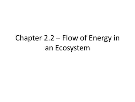 Chapter 2.2 – Flow of Energy in an Ecosystem Energy in an Ecosystem  Autotrophs 2.2 Flow of Energy in an Ecosystem Principles of Ecology  Organism.