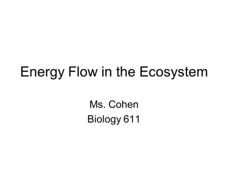 Energy Flow in the Ecosystem Ms. Cohen Biology 611.