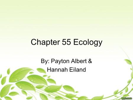Chapter 55 Ecology By: Payton Albert & Hannah Eiland.