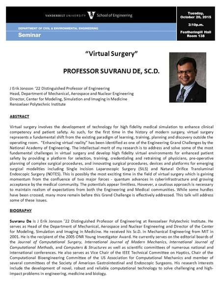 "Tuesday, October 20, 2015 3:10p.m. Featheringill Hall Room 138 ""Virtual Surgery"" PROFESSOR SUVRANU DE, SC.D. J Erik Jonsson '22 Distinguished Professor."