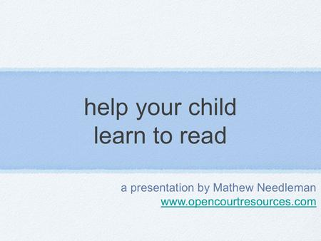 Help your child learn to read a presentation by Mathew Needleman www.opencourtresources.com.