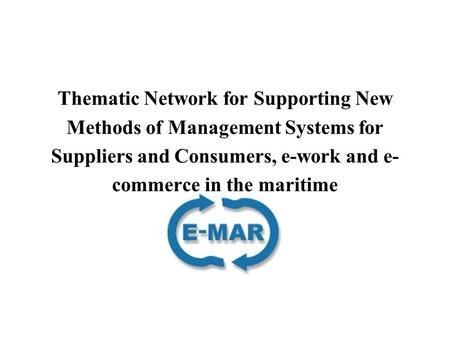 Thematic Network for Supporting New Methods of Management Systems for Suppliers and Consumers, e-work and e- commerce in the maritime.