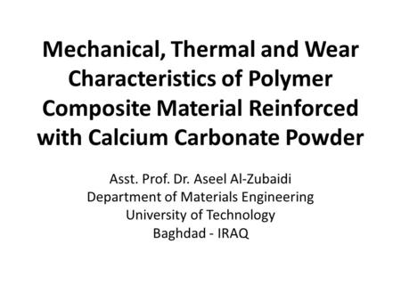 Mechanical, Thermal and Wear Characteristics of Polymer Composite Material Reinforced with Calcium Carbonate Powder Asst. Prof. Dr. Aseel Al-Zubaidi Department.