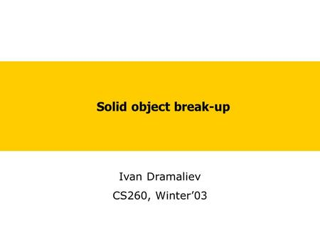 Solid object break-up Ivan Dramaliev CS260, Winter'03.