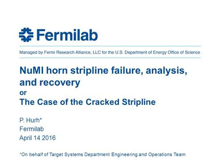 NuMI horn stripline failure, analysis, and recovery or The Case of the Cracked Stripline P. Hurh* Fermilab April 14 2016 *On behalf of Target Systems.