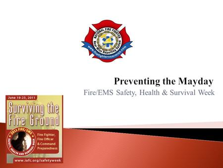 Fire/EMS Safety, Health & Survival Week.  Fire fighters/EMTs can help prevent Mayday situations by focusing on six categories: ◦ Maintain Situational.