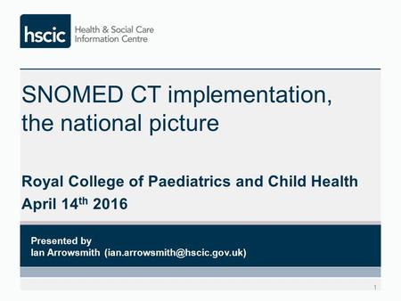 SNOMED CT implementation, the national picture Royal College of Paediatrics and Child Health April 14 th 2016 1 Presented by Ian Arrowsmith