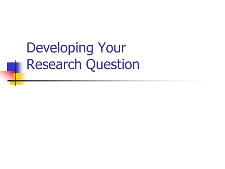 Developing Your Research Question. I know about general area, but I ' m not sure of my research question?