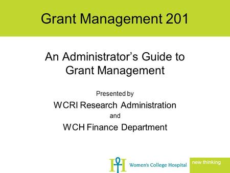 An Administrator's Guide to Grant Management Presented by WCRI Research Administration and WCH Finance Department Grant Management 201 new thinking.