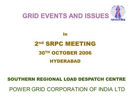 POWER GRID CORPORATION OF INDIA LTD SOUTHERN REGIONAL LOAD DESPATCH CENTRE in 2 nd SRPC MEETING 30 TH OCTOBER 2006 HYDERABAD GRID EVENTS AND ISSUES.