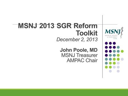 MSNJ 2013 SGR Reform Toolkit December 2, 2013 John Poole, MD MSNJ Treasurer AMPAC Chair.