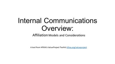 Internal Communications Overview: Affiliation Models and Considerations A tool from HFMA's Value Project Toolkit: hfma.org/valueprojecthfma.org/valueproject.