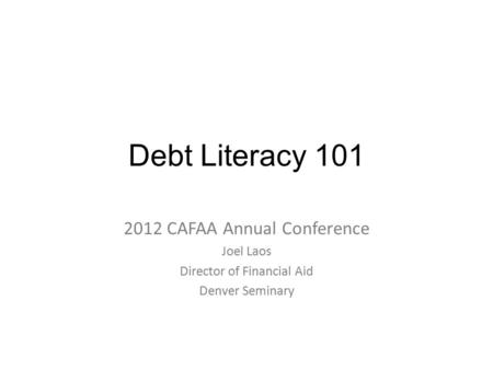 Debt Literacy 101 2012 CAFAA Annual Conference Joel Laos Director of Financial Aid Denver Seminary.