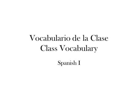 Vocabulario de la Clase Class Vocabulary Spanish I.