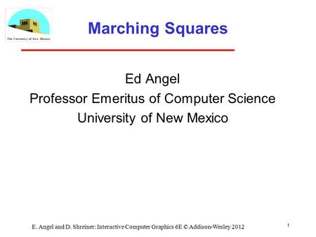 1 E. Angel and D. Shreiner: Interactive Computer Graphics 6E © Addison-Wesley 2012 Marching Squares Ed Angel Professor Emeritus of Computer Science University.