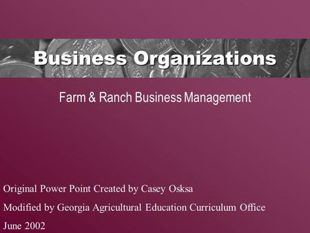 Business Organizations Farm & Ranch Business Management Original Power Point Created by Casey Osksa Modified by Georgia Agricultural Education Curriculum.