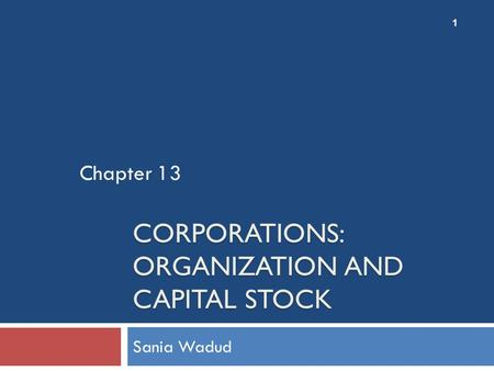 CORPORATIONS: ORGANIZATION AND CAPITAL STOCK Sania Wadud Chapter 13 1.