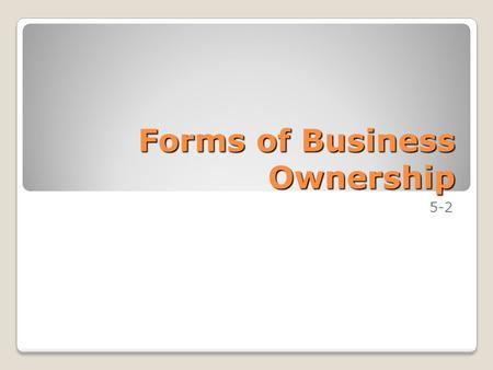 Forms of Business Ownership 5-2. Goals Understand the three major forms of business ownership. Determine when each form of business ownership is most.