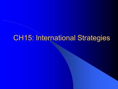 CH15: International Strategies. Global Strategy Firms who define international competitiveness as no more than low-cost manufacturing are aiming at the.