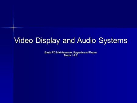 Video Display and Audio Systems Basic PC Maintenance, Upgrade and Repair Mods 1 & 2.