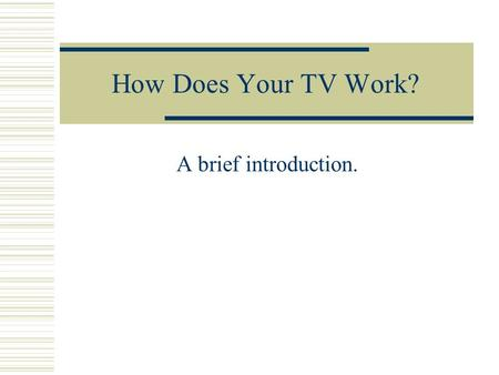 How Does Your TV Work? A brief introduction.. Two Amazing Things about the Brain 1.Connecting the dots Pixels and resolution 2.Connecting the frames 15.