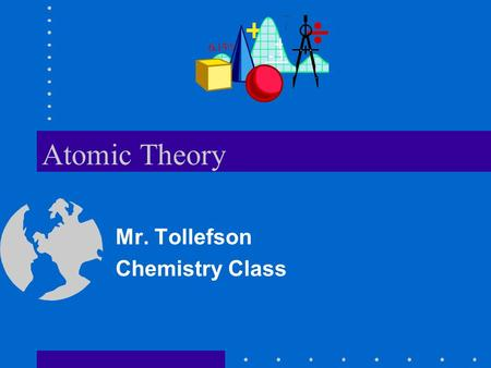 Atomic Theory Mr. Tollefson Chemistry Class. Introduction Students will be introduced to the atom and the development of the atomic theory from ancient.