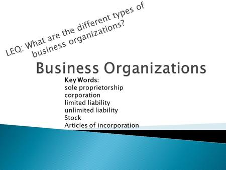 LEQ: What are the different types of business organizations? Key Words: sole proprietorship corporation limited liability unlimited liability Stock Articles.