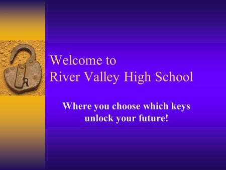 Welcome to River Valley High School Where you choose which keys unlock your future!