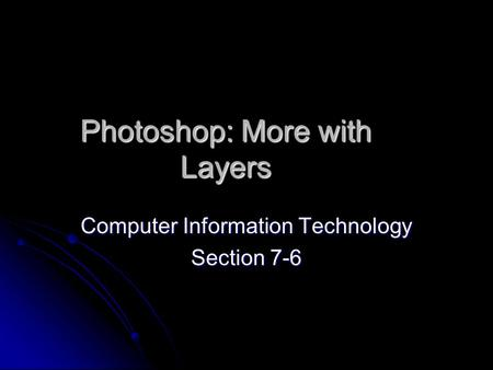 Photoshop: More with Layers Computer Information Technology Section 7-6.