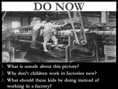1.What is unsafe about this picture? 2.Why don't children work in factories now? 3.What should these kids be doing instead of working in a factory? DO.