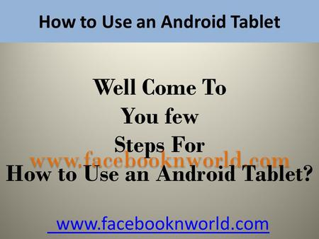 How to Use an Android Tablet www.facebooknworld.com Well Come To You few Steps For How to Use an Android Tablet? www.facebooknworld.com.