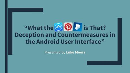 """What the is That? Deception and Countermeasures in the Android User Interface"" Presented by Luke Moors."