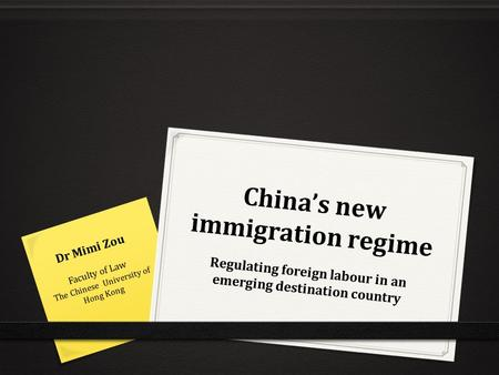 China's new immigration regime Regulating foreign labour in an emerging destination country Dr Mimi Zou Faculty of Law The Chinese University of Hong Kong.