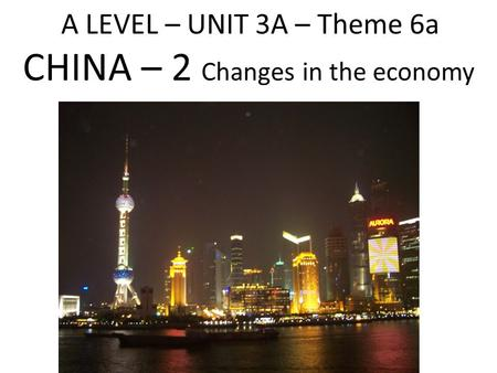 A LEVEL – UNIT 3A – Theme 6a CHINA – 2 Changes in the economy.