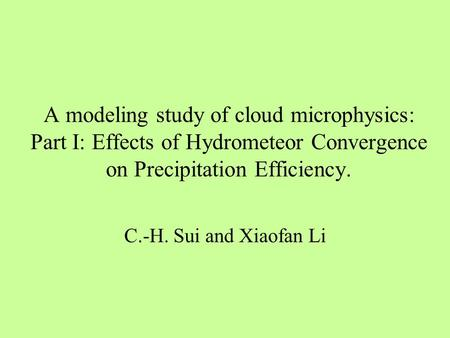 A modeling study of cloud microphysics: Part I: Effects of Hydrometeor Convergence on Precipitation Efficiency. C.-H. Sui and Xiaofan Li.