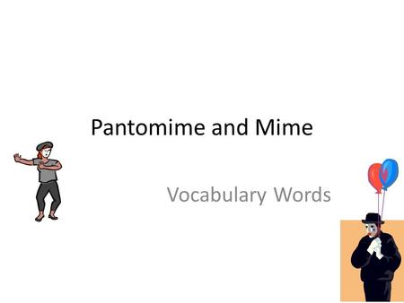 Pantomime and Mime Vocabulary Words. Pantomime The art of acting without words.