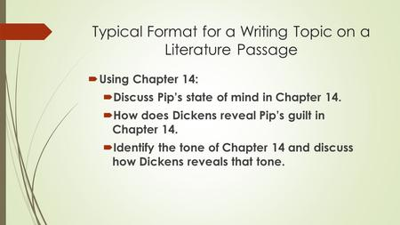 Typical Format for a Writing Topic on a Literature Passage  Using Chapter 14:  Discuss Pip's state of mind in Chapter 14.  How does Dickens reveal Pip's.