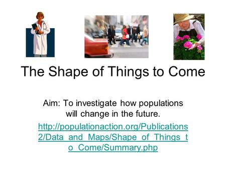 The Shape of Things to Come Aim: To investigate how populations will change in the future.  2/Data_and_Maps/Shape_of_Things_t.