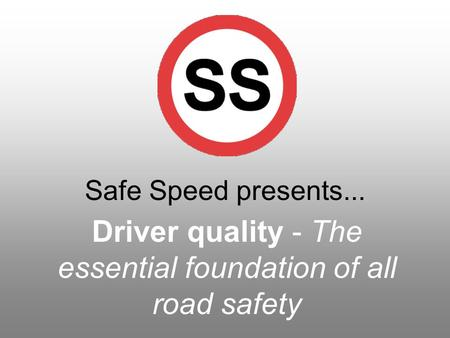 Safe Speed presents... Driver quality - The essential foundation of all road safety.