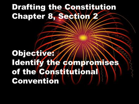 Drafting the Constitution Chapter 8, Section 2 Objective: Identify the compromises of the Constitutional Convention.