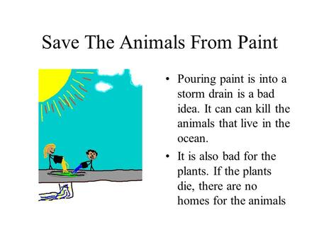 Save The Animals From Paint Pouring paint is into a storm drain is a bad idea. It can can kill the animals that live in the ocean. It is also bad for the.