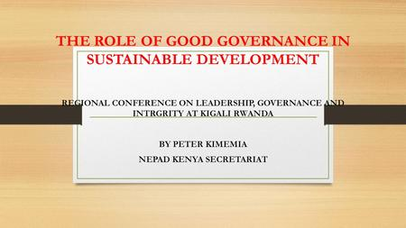 THE ROLE OF GOOD GOVERNANCE IN SUSTAINABLE DEVELOPMENT REGIONAL CONFERENCE ON LEADERSHIP, GOVERNANCE AND INTRGRITY AT KIGALI RWANDA BY PETER KIMEMIA NEPAD.